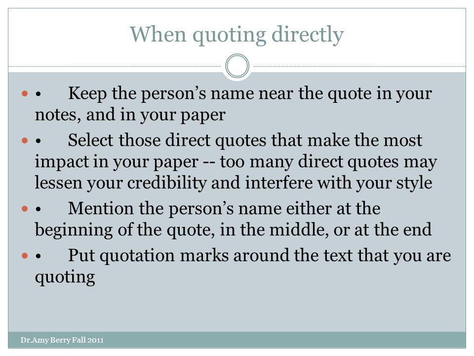 When quoting directly Keep the person's name near the quote in your notes, and in your paper Select those direct quotes that make the most impact in your paper -- too many direct quotes may lessen your credibility and interfere with your style Mention the person's name either at the beginning of the quote, in the middle, or at the end Put quotation marks around the text that you are quoting Dr.Amy Berry Fall 2011