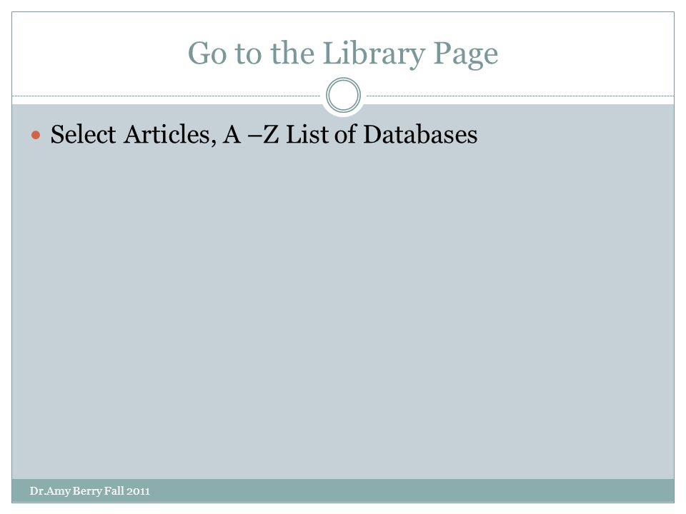 Go to the Library Page Select Articles, A –Z List of Databases Dr.Amy Berry Fall 2011