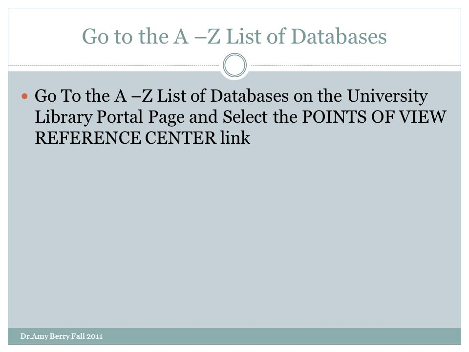 Go to the A –Z List of Databases Go To the A –Z List of Databases on the University Library Portal Page and Select the POINTS OF VIEW REFERENCE CENTER link Dr.Amy Berry Fall 2011