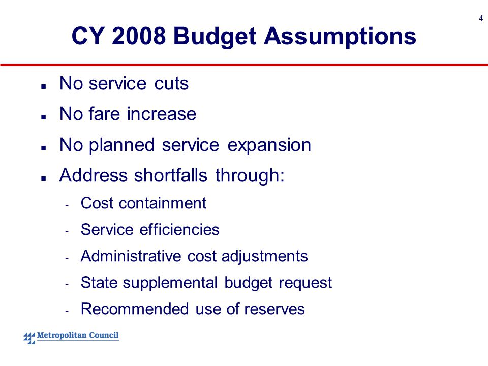 4 CY 2008 Budget Assumptions No service cuts No fare increase No planned service expansion Address shortfalls through: - Cost containment - Service efficiencies - Administrative cost adjustments - State supplemental budget request - Recommended use of reserves