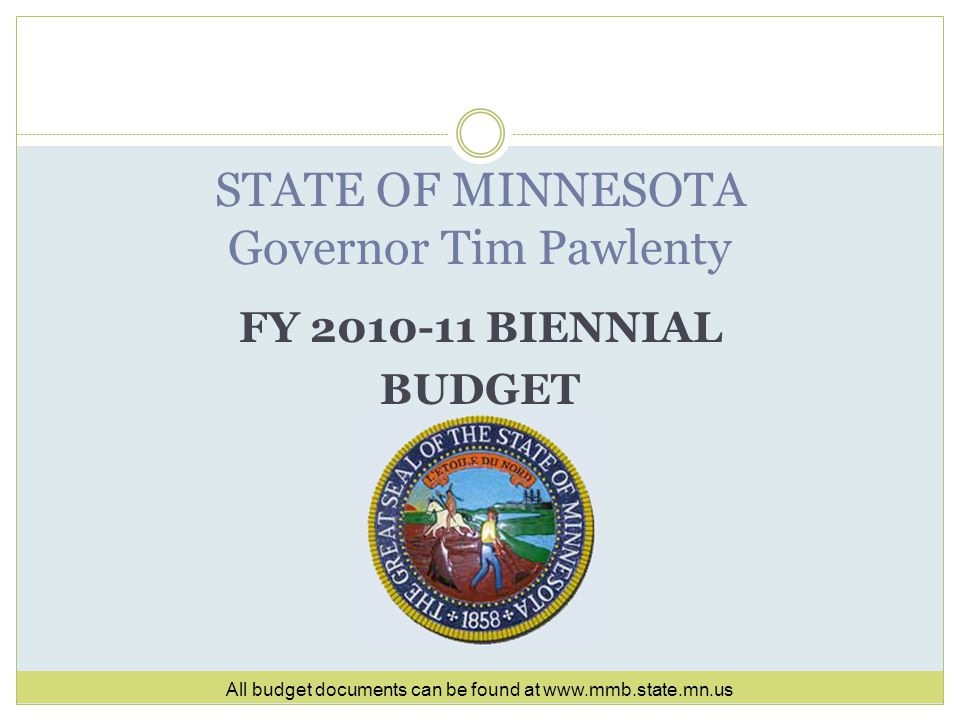 FY 2010-11 BIENNIAL BUDGET STATE OF MINNESOTA Governor Tim Pawlenty All budget documents can be found at www.mmb.state.mn.us