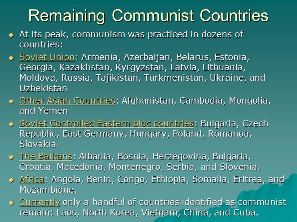 Remaining Communist Countries  At its peak, communism was practiced in dozens of countries:  Soviet Union: Armenia, Azerbaijan, Belarus, Estonia, Ge
