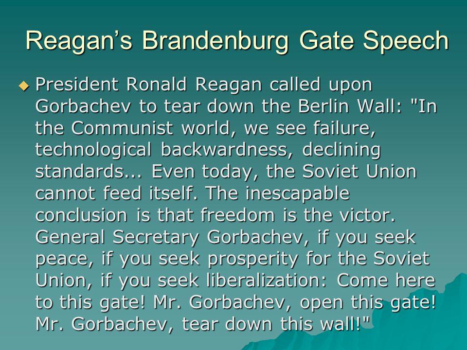 Reagan's Brandenburg Gate Speech  President Ronald Reagan called upon Gorbachev to tear down the Berlin Wall: