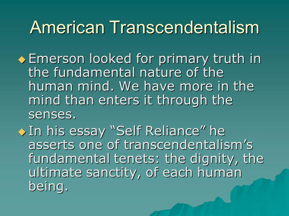 American Transcendentalism  Emerson looked for primary truth in the fundamental nature of the human mind. We have more in the mind than enters it thr