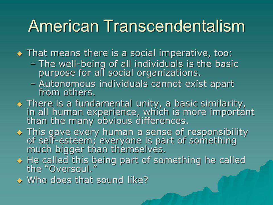 American Transcendentalism  That means there is a social imperative, too: –The well-being of all individuals is the basic purpose for all social orga
