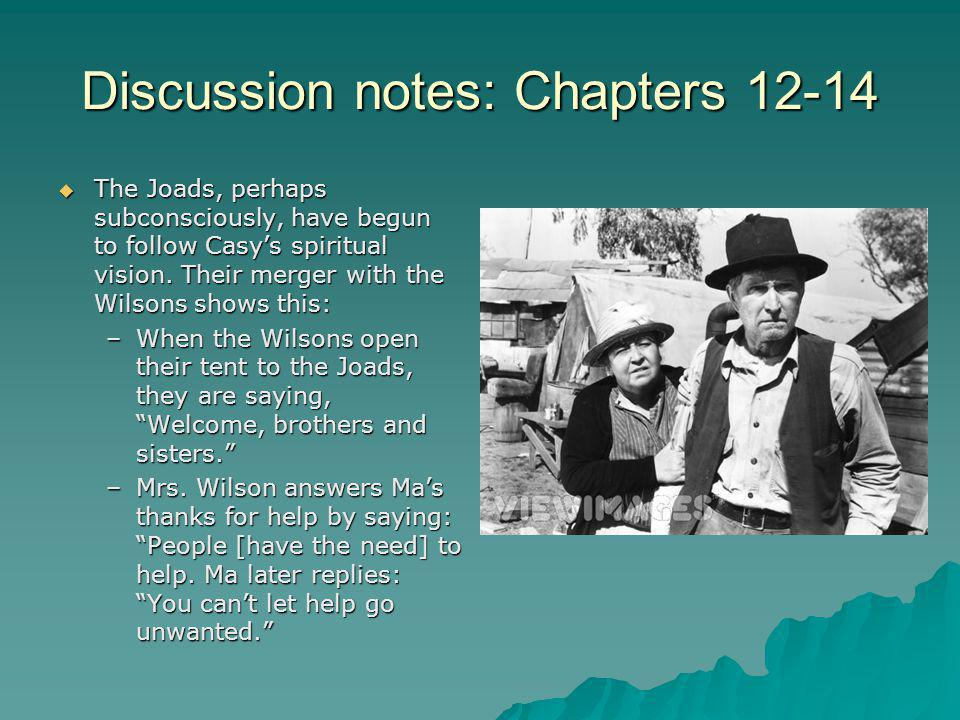 Discussion notes: Chapters 12-14  The Joads, perhaps subconsciously, have begun to follow Casy's spiritual vision. Their merger with the Wilsons show