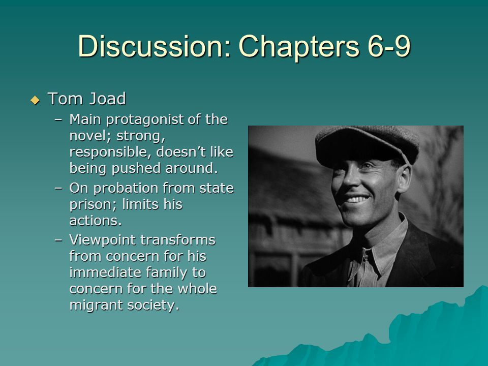 Discussion: Chapters 6-9  Tom Joad –Main protagonist of the novel; strong, responsible, doesn't like being pushed around. –On probation from state pr