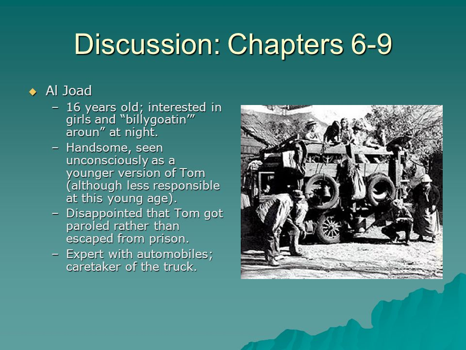"Discussion: Chapters 6-9  Al Joad –16 years old; interested in girls and ""billygoatin'"" aroun"" at night. –Handsome, seen unconsciously as a younger v"