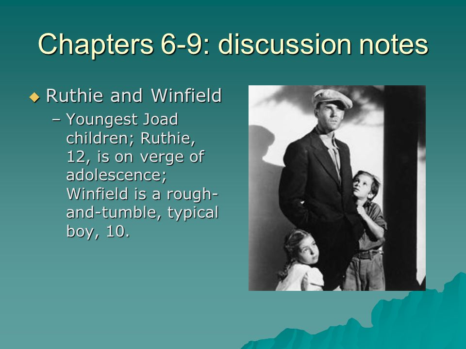 Chapters 6-9: discussion notes  Ruthie and Winfield –Youngest Joad children; Ruthie, 12, is on verge of adolescence; Winfield is a rough- and-tumble, typical boy, 10.