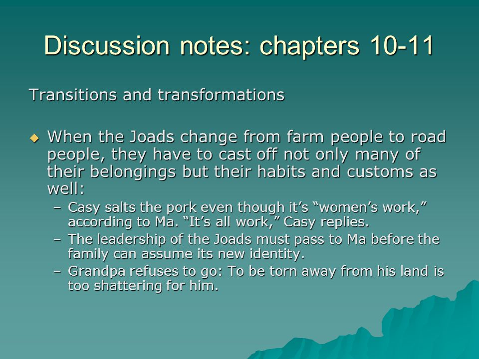 Discussion notes: chapters 10-11 Transitions and transformations  When the Joads change from farm people to road people, they have to cast off not only many of their belongings but their habits and customs as well: –Casy salts the pork even though it's women's work, according to Ma.