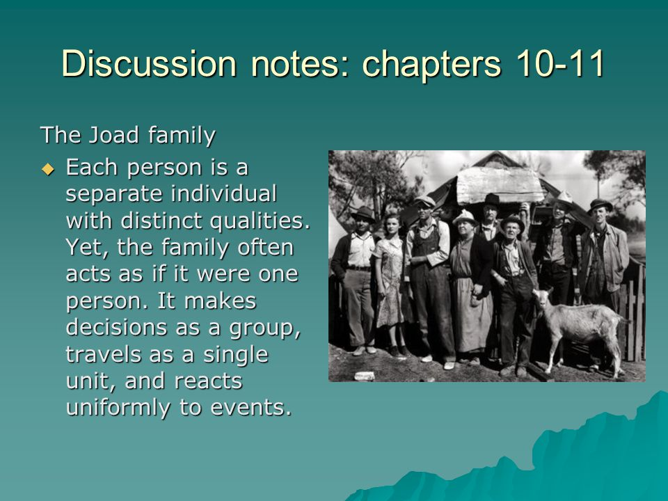 Discussion notes: chapters 10-11 The Joad family  Each person is a separate individual with distinct qualities. Yet, the family often acts as if it w