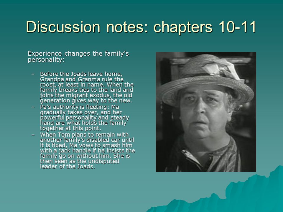 Discussion notes: chapters 10-11 Experience changes the family's personality: –Before the Joads leave home, Grandpa and Granma rule the roost, at leas