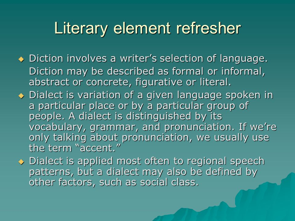 Literary element refresher  Diction involves a writer's selection of language. Diction may be described as formal or informal, abstract or concrete,