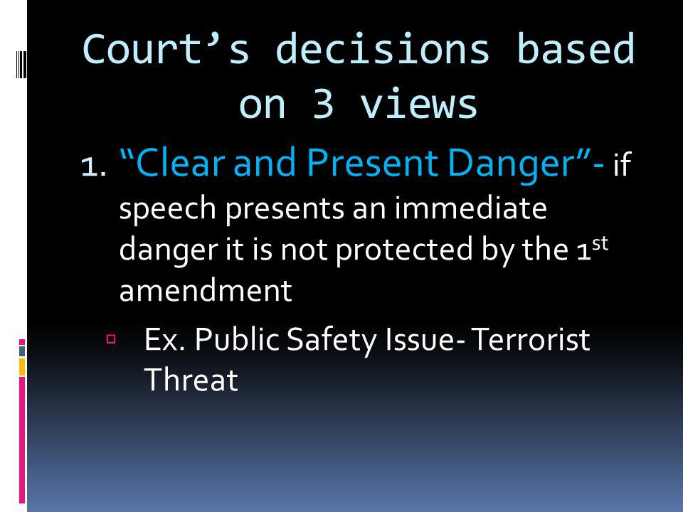 """Court's decisions based on 3 views 1. """"Clear and Present Danger""""- if speech presents an immediate danger it is not protected by the 1 st amendment  E"""