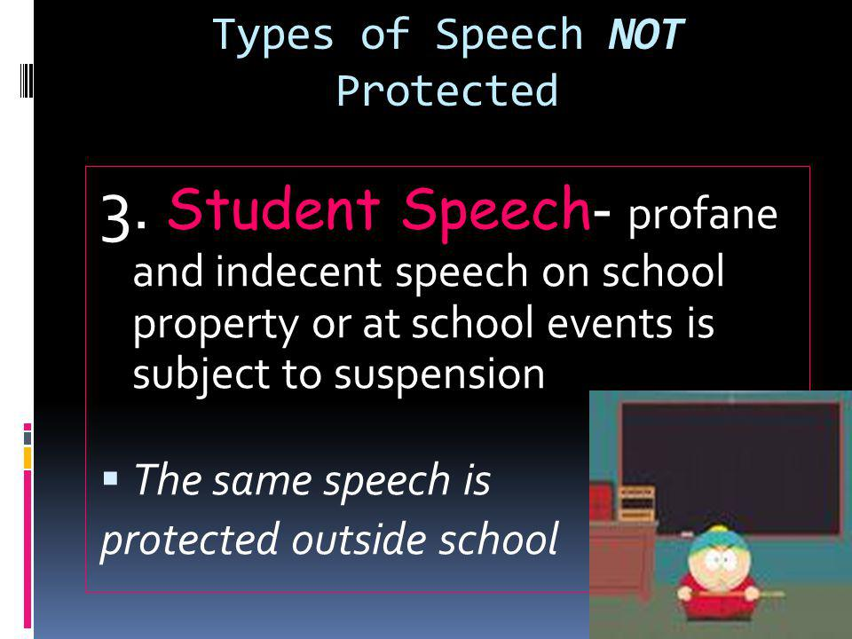 Types of Speech NOT Protected 3. Student Speech- profane and indecent speech on school property or at school events is subject to suspension  The sam