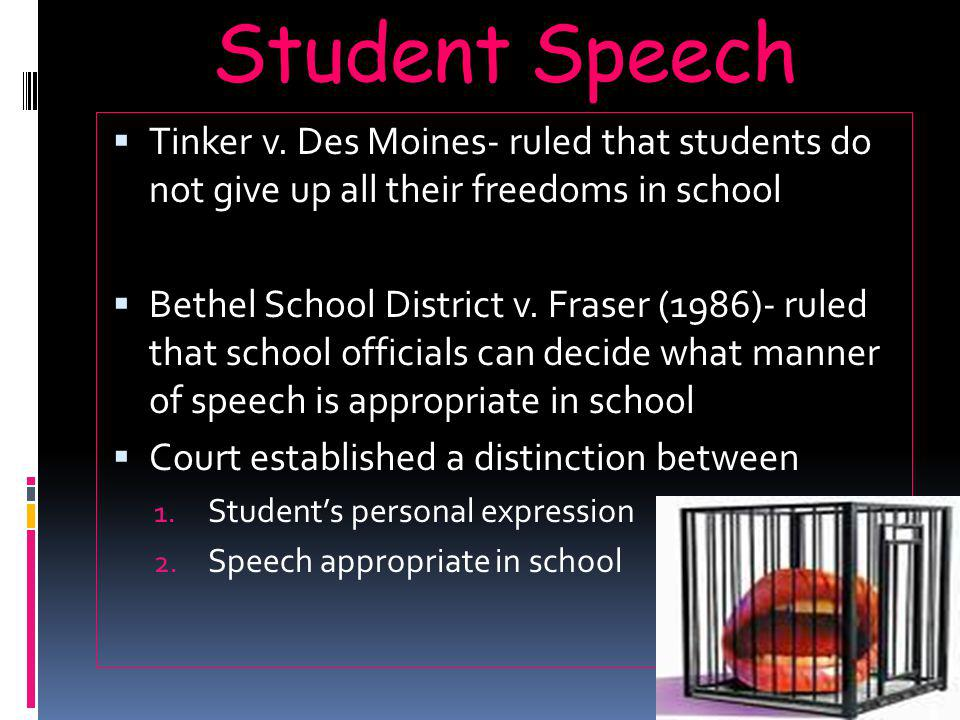 Student Speech  Tinker v. Des Moines- ruled that students do not give up all their freedoms in school  Bethel School District v. Fraser (1986)- rule