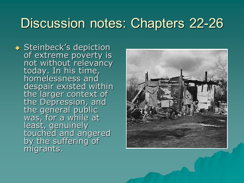 Discussion notes: Chapters 22-26  Steinbeck's depiction of extreme poverty is not without relevancy today. In his time, homelessness and despair exis