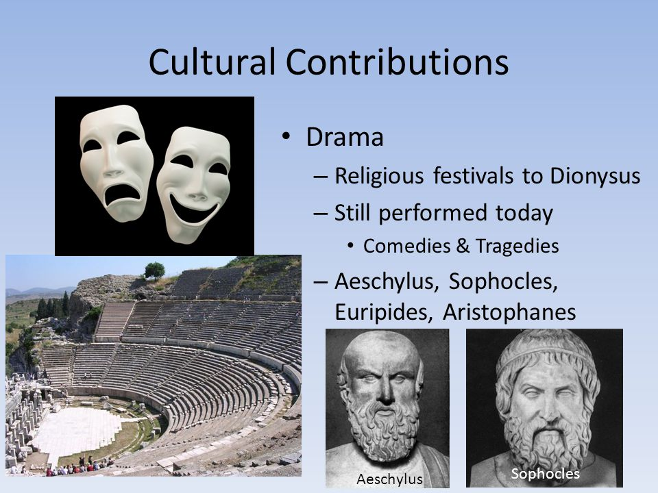 Cultural Contributions Drama – Religious festivals to Dionysus – Still performed today Comedies & Tragedies – Aeschylus, Sophocles, Euripides, Aristop