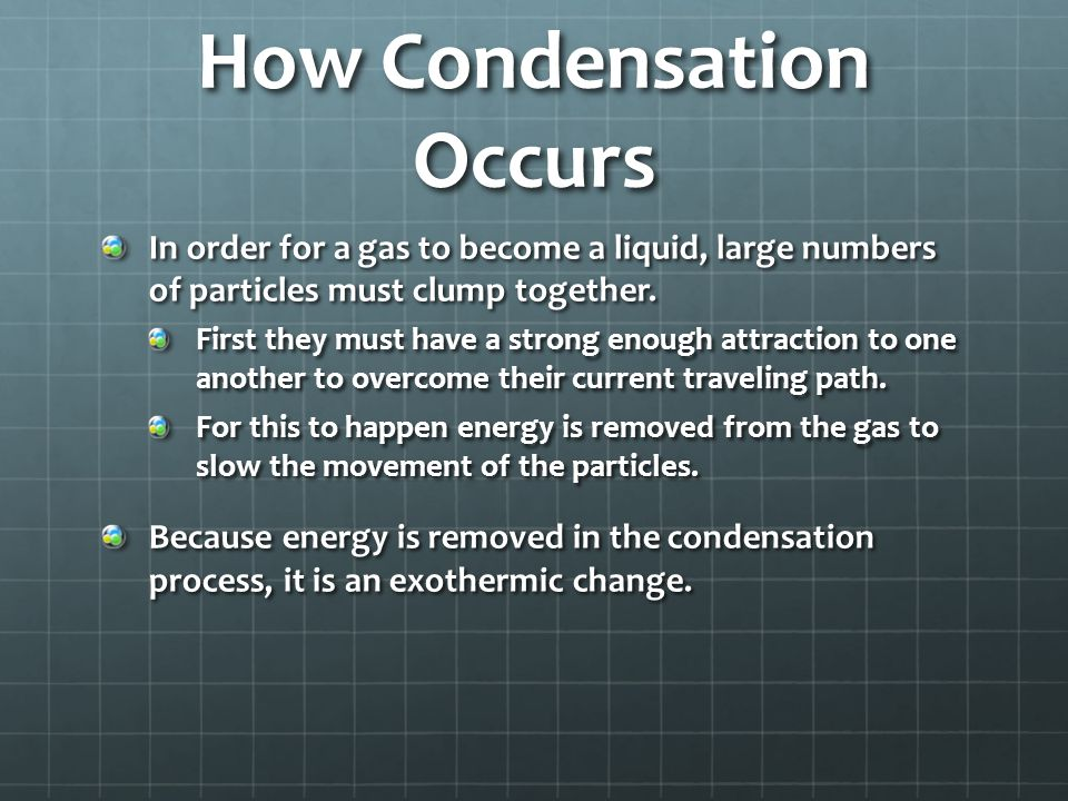 Condensation Condensation: the change of state from a gas to a liquid. Condensation is the reverse of evaporation. Condensation Point: the temperature