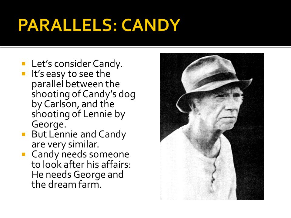  Let's consider Candy.  It's easy to see the parallel between the shooting of Candy's dog by Carlson, and the shooting of Lennie by George.  But Le