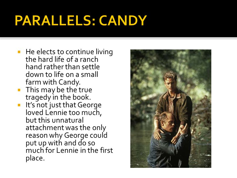  He elects to continue living the hard life of a ranch hand rather than settle down to life on a small farm with Candy.  This may be the true traged