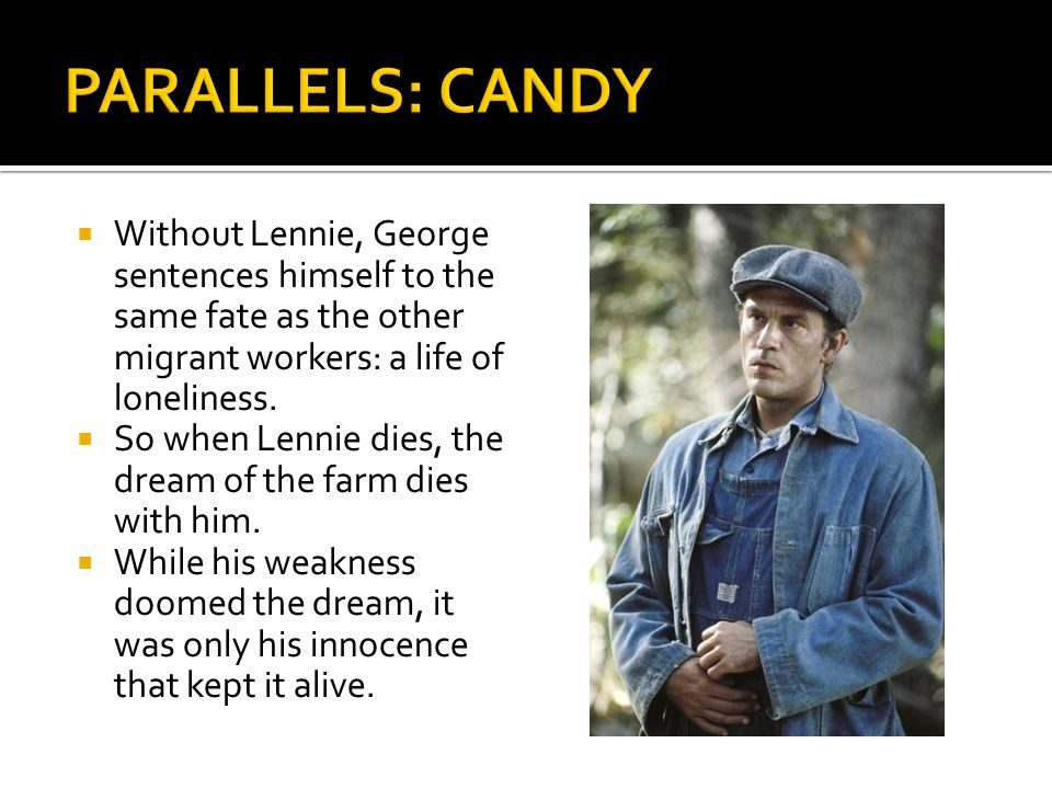  Without Lennie, George sentences himself to the same fate as the other migrant workers: a life of loneliness.  So when Lennie dies, the dream of th