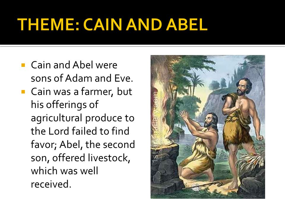  Cain and Abel were sons of Adam and Eve.  Cain was a farmer, but his offerings of agricultural produce to the Lord failed to find favor; Abel, the