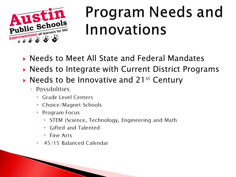  Needs to Meet All State and Federal Mandates  Needs to Integrate with Current District Programs  Needs to be Innovative and 21 st Century ◦ Possibilities:  Grade Level Centers  Choice/Magnet Schools  Program Focus  STEM (Science, Technology, Engineering and Math  Gifted and Talented  Fine Arts  45/15 Balanced Calendar