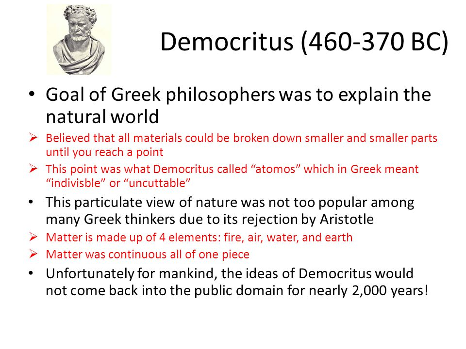 Democritus (460-370 BC) Goal of Greek philosophers was to explain the natural world  Believed that all materials could be broken down smaller and sma