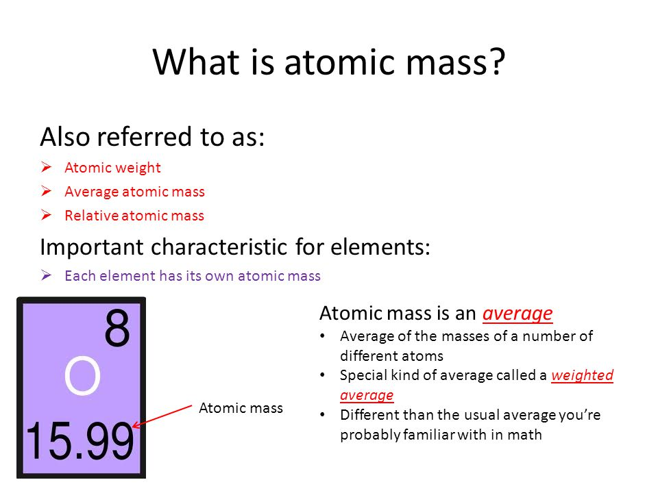 What is atomic mass? Also referred to as:  Atomic weight  Average atomic mass  Relative atomic mass Important characteristic for elements:  Each e