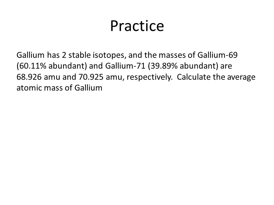 Practice Gallium has 2 stable isotopes, and the masses of Gallium-69 (60.11% abundant) and Gallium-71 (39.89% abundant) are 68.926 amu and 70.925 amu,