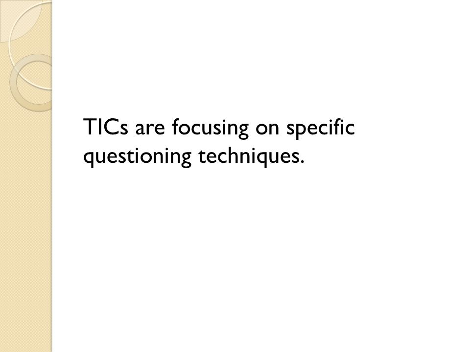 TICs are focusing on specific questioning techniques.