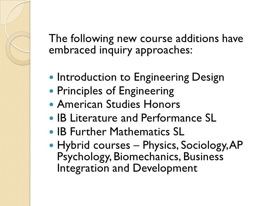 The following new course additions have embraced inquiry approaches: Introduction to Engineering Design Principles of Engineering American Studies Hon