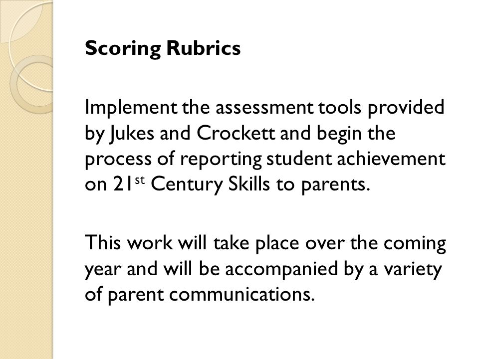Scoring Rubrics Implement the assessment tools provided by Jukes and Crockett and begin the process of reporting student achievement on 21 st Century