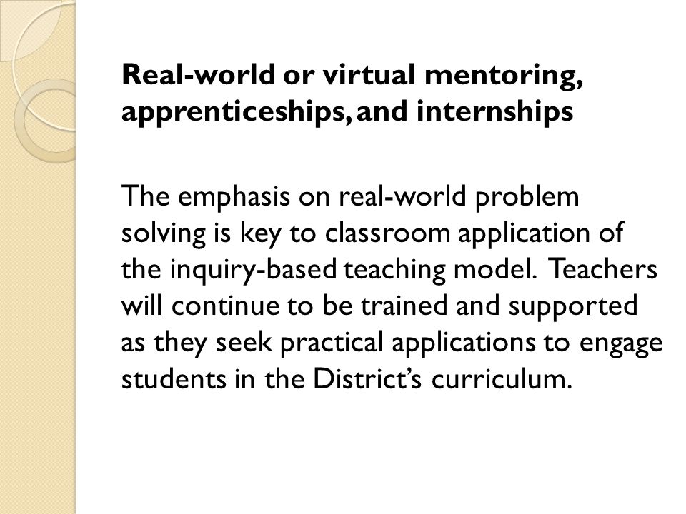Real-world or virtual mentoring, apprenticeships, and internships The emphasis on real-world problem solving is key to classroom application of the in