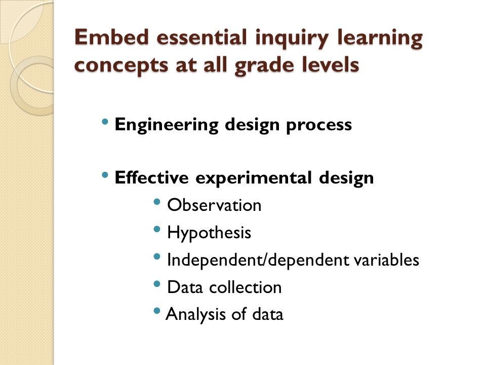 Embed essential inquiry learning concepts at all grade levels Engineering design process Effective experimental design Observation Hypothesis Independ
