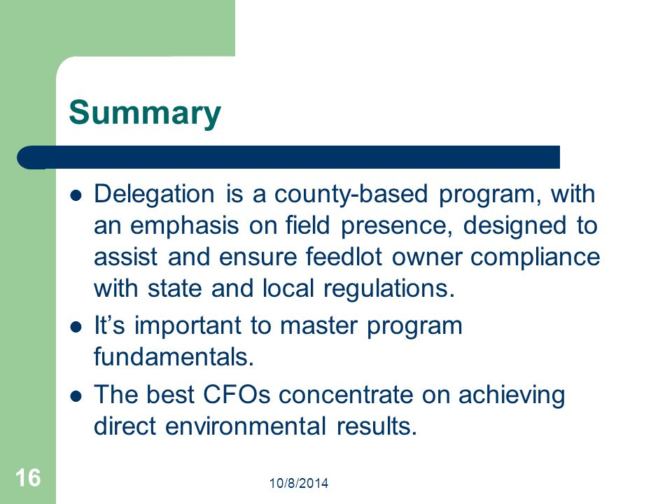 10/8/2014 16 Summary Delegation is a county-based program, with an emphasis on field presence, designed to assist and ensure feedlot owner compliance with state and local regulations.