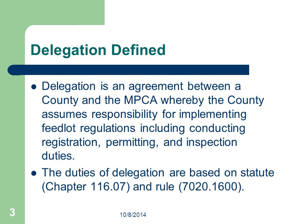 3 Delegation Defined Delegation is an agreement between a County and the MPCA whereby the County assumes responsibility for implementing feedlot regulations including conducting registration, permitting, and inspection duties.
