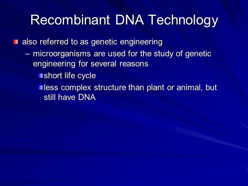 Recombinant DNA Technology also referred to as genetic engineering –microorganisms are used for the study of genetic engineering for several reasons s