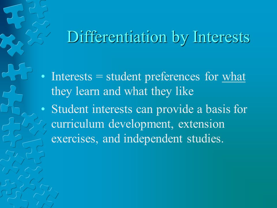 Differentiation by Interests Differentiation by Interests Interests = student preferences for what they learn and what they like Student interests can provide a basis for curriculum development, extension exercises, and independent studies.
