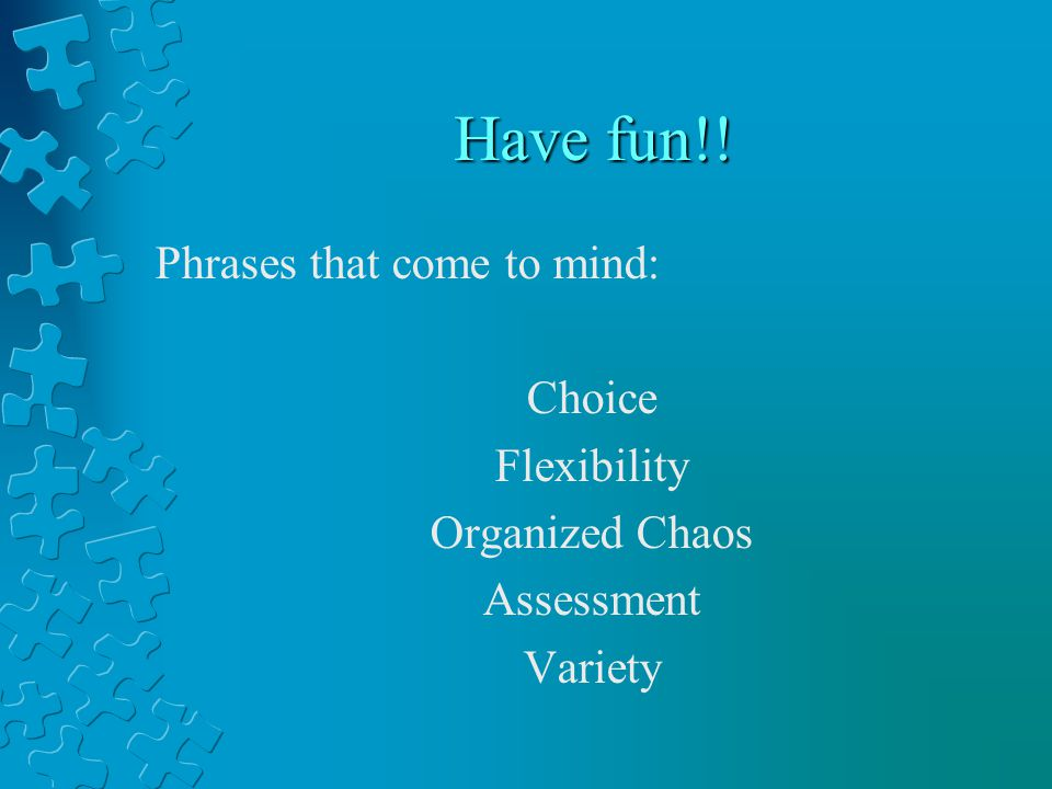 Have fun!! Phrases that come to mind: Choice Flexibility Organized Chaos Assessment Variety