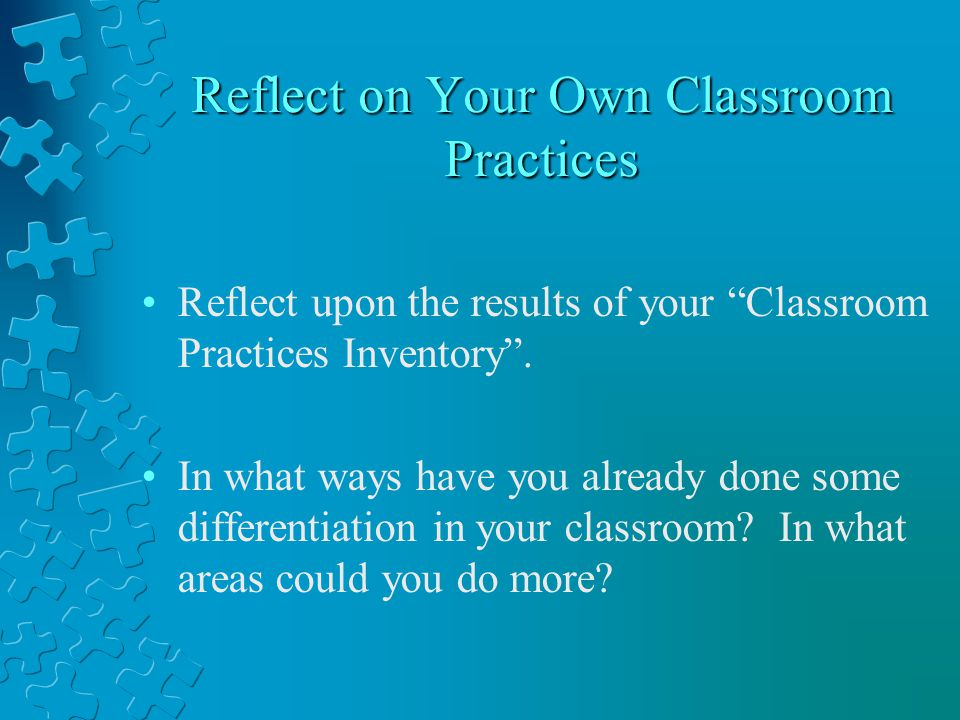Reflect on Your Own Classroom Practices Reflect upon the results of your Classroom Practices Inventory .