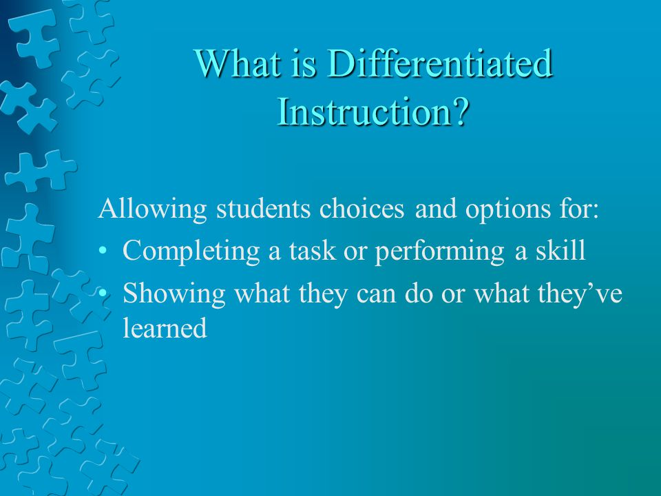 What is Differentiated Instruction? Allowing students choices and options for: Completing a task or performing a skill Showing what they can do or wha