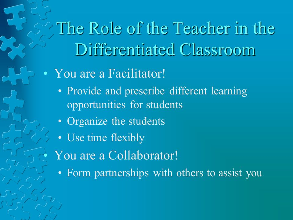The Role of the Teacher in the Differentiated Classroom You are a Facilitator! Provide and prescribe different learning opportunities for students Org