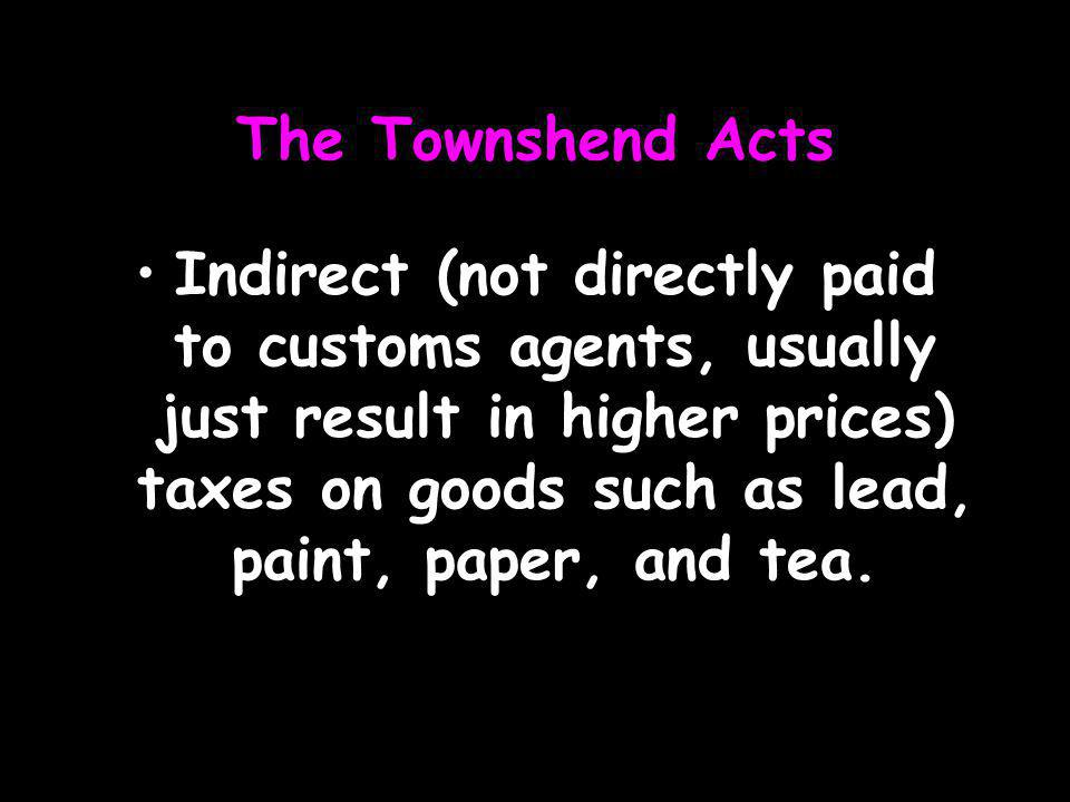 The Townshend Acts Indirect (not directly paid to customs agents, usually just result in higher prices) taxes on goods such as lead, paint, paper, and tea.