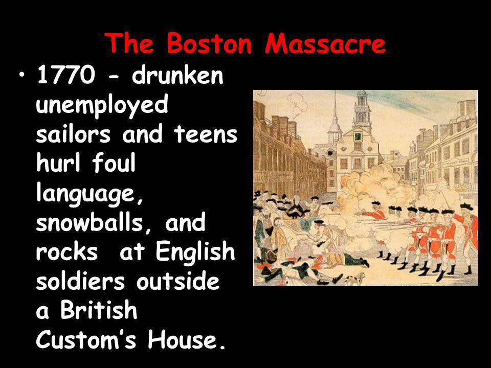 The Boston Massacre 1770 - drunken unemployed sailors and teens hurl foul language, snowballs, and rocks at English soldiers outside a British Custom's House.