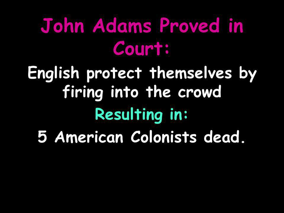 John Adams Proved in Court: English protect themselves by firing into the crowd Resulting in: 5 American Colonists dead.