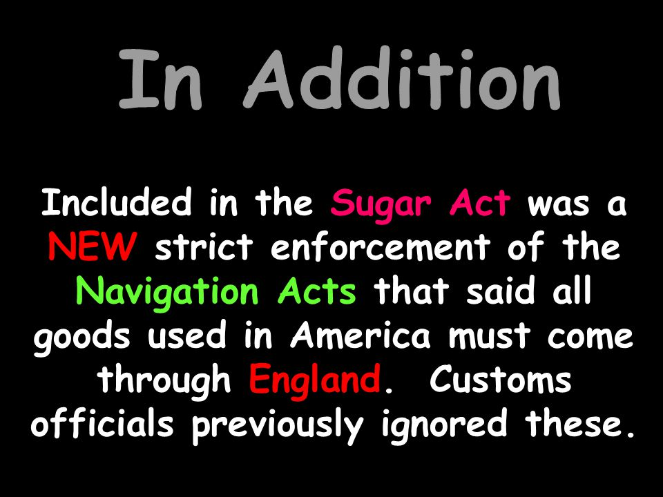 The Sugar Act (1763) taxes or duties put on sugar, foreign molasses, coffee, and other goods imported into the colonies.