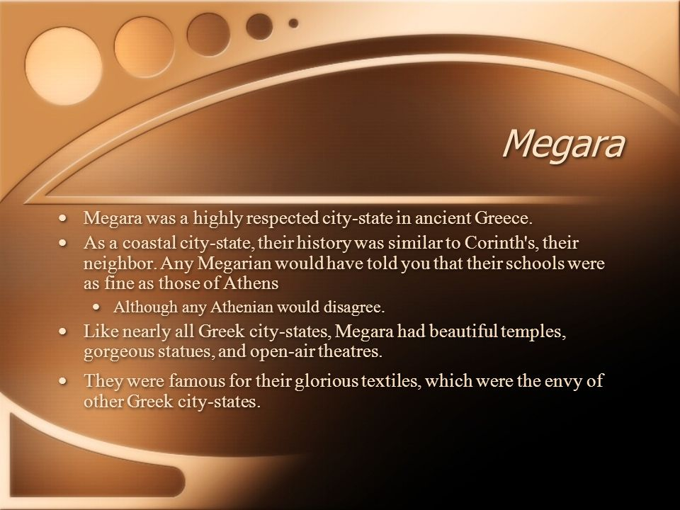 Megara Megara was a highly respected city-state in ancient Greece. As a coastal city-state, their history was similar to Corinth's, their neighbor. An