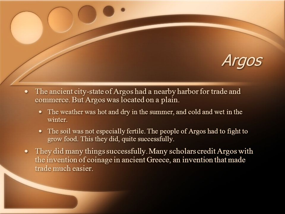 Argos The ancient city-state of Argos had a nearby harbor for trade and commerce. But Argos was located on a plain. The weather was hot and dry in the